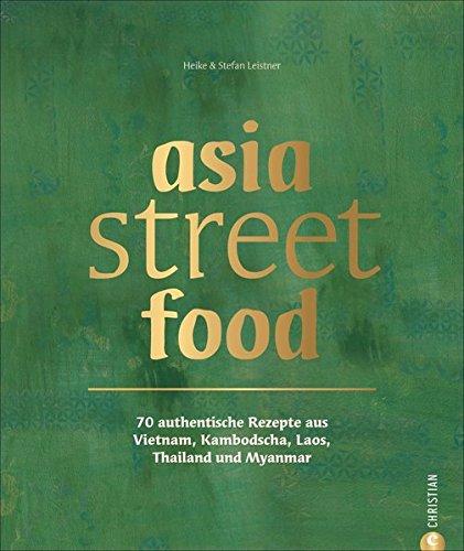 Preisvergleich Produktbild Asiatische Küche: asia street food. Authentische Rezepte aus Thailand, Myanmar, Laos, Kambodscha und Vietnam. Kochen mit dem neuen asia streetfood Kochbuch – wie ein Spaziergang durch Südostasien