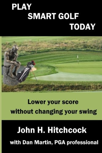 Play Smart Golf Today: Lower your score without changing your swing: Volume 2 (Better Golf Using Your Mind) por John H. Hitchcock
