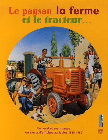 Le paysan la ferme et le tracteur... : Le rural et ses images, un siècle d'affiches agricoles 1860-1960