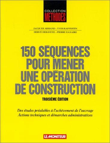 150 séquences pour mener une opération de construction. : Des études préalables à l'achèvement de l'ouvrage, Actions techniques et démarches administratives, 3ème édition par Yves Raffestin