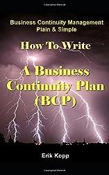 Business Continuity Management Plain & Simple: How To Write A Business Continuity Plan (BCP)