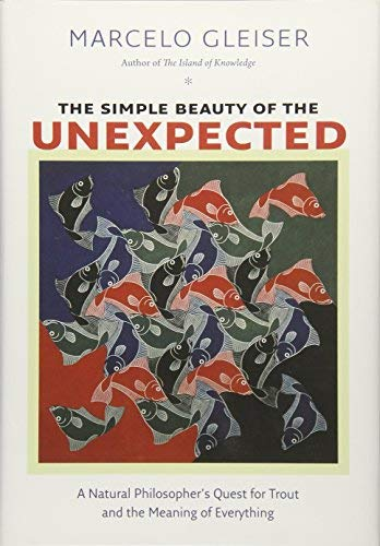 The Simple Beauty of the Unexpected: A Natural Philosopher's Quest for Trout and the Meaning of Everything by Marcelo Gleiser (2016-06-07)