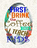 First I Drink The Coffee Then I Teach The Kids: Notebook Journal Gift for Teachers, Professors, Tutors, Coaches and Instructors