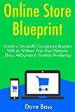 Online Store Blueprint: Create a Successful Ecommerce Business With or Without Your Own Website. Ebay, AliExpress & Youtube Marketing (English Edition)