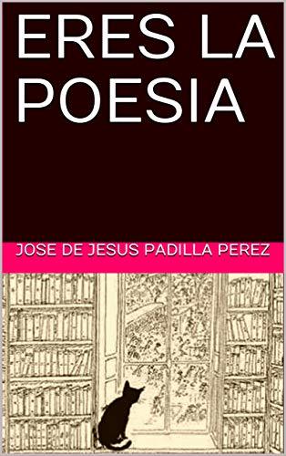 ERES LA POESIA por JOSE DE JESUS PADILLA PEREZ