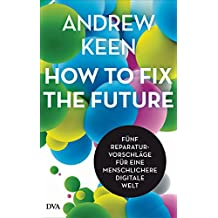 How to fix the future -: Fünf Reparaturvorschläge für eine menschlichere digitale Welt (German Edition)