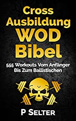Cross Ausbildung WOD Bibel: 555 Workouts Vom Anfänger Bis Zum Ballistischen (Bodyweight Training, Kettlebell Workouts, Strength Training, Build Muscle, ... Bodybuilding, Home Workout, Gymnastics)