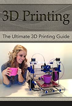 3D Printing: The Ultimate 3D Printing Guide! (3D Printers, 3D Modelling, 3D Plotting) (3D Printing, 3D Printers, 3D Modelling, 3D Plotting) by [Rivers, Clarence T.]