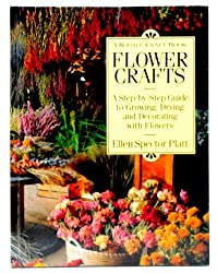 Flower Crafts: A Step-By-Step Guide to Growing, Drying, and Decorating With Flowers by Ellen Spector Platt (1993-01-02)