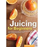 [ Juicing for Beginners: The Essential Guide to Juicing Recipes and Juicing for Weight Loss Rockridge Press ( Author ) ] { Paperback } 2013