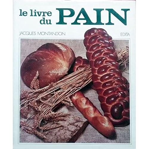 Le Livre du pain. Histoire et Gastronomie [auteur : Jacques Montandon] [éditeur : Lausanne, Edita] [année : 1974]