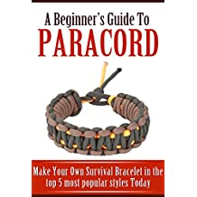 A Beginner's Guide to Paracord: Make Your Own Survival Bracelet Using the Top 5 Most Popular Styles Today (English Edition)