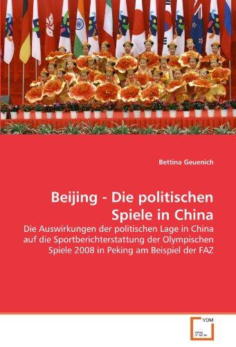 Beijing - Die politischen Spiele in China: Die Auswirkungen der politischen Lage in China auf die Sportberichterstattung der Olympischen Spiele 2008 in Peking am Beispiel der FAZ (2008 In Spiele Beijing Olympischen)