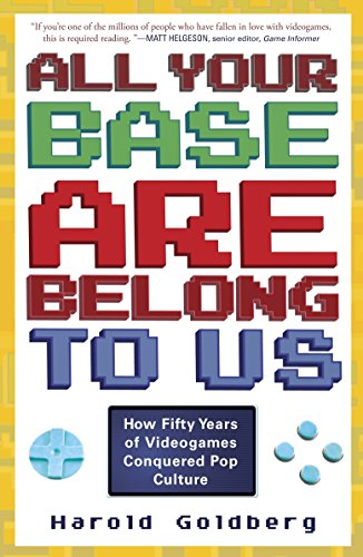 All Your Base Are Belong to Us: How Fifty Years of Videogames Conquered Pop Culture por Harold Goldberg