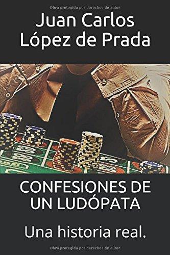 CONFESIONES DE UN LUDÓPATA: Una historia real.