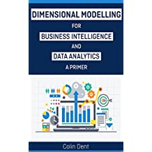 Dimensional Modelling for Data Analytics and Buiness Intelligence - A Primer (English Edition)