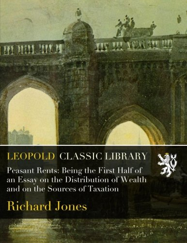 Peasant Rents: Being the First Half of an Essay on the Distribution of Wealth and on the Sources of Taxation por Richard Jones