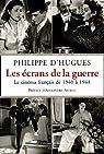 Les écrans de la guerre : Le cinéma français de 1940 à 1944 par d'Hugues