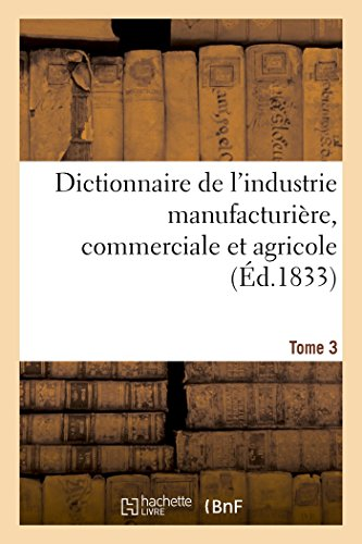 Dictionnaire de l'industrie manufacturière, commerciale et agricole. Tome 3 par Baillière