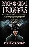 Psychological Triggers: How To Use The Dark Secret Techniques Of Psychology To Control, Influence, Persuade And Manipulate Anyone by Dan Crosby (2016-03-17)