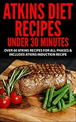 Atkins Diet: Atkins Diet Recipes Under 30 Minutes - Over 60 Atkins Recipes For All Phases & Includes Atkins Induction Recipe( Atkins, Atkins Diet, Atkins ... weight loss, paleo, gluten free, diet plan)