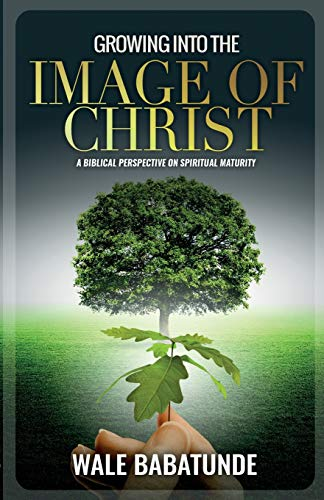 Growing Into The Image of Christ: A Biblical Perspective on Spiritual Maturity