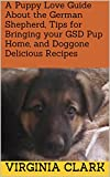 A Puppy Love Guide About the German Shepherd, Tips for Bringing your GSD Pup Home, and Doggone Delicious Recipes (A Puppy Love Guide@ About the German ... Home, and Doggone Delicious Recipes Book 2)