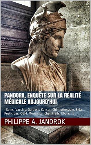 Pandora, enquête sur la réalité médicale aujourd'hui: (Soins, Vaccins, Gardasil, Cancer, Chimiothérapie, Sida, Pesticides, OGM, Monsanto, Chemtrails, Ebola…)