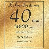 Le livre d'or de mes 40 ans, 14600 jours, ...: Thème gold, livre à personnaliser pour anniversaire - 21x21cm 75 pages