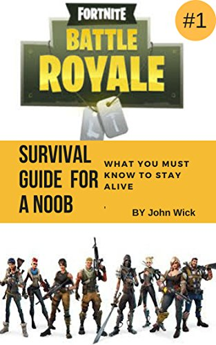 Fortnite Battle Royal Guide For A Noob What You Must Know To Stay Alive : What You Must Know To Stay Alive (Fortnite Guide For A Noob Book 1) (English Edition)