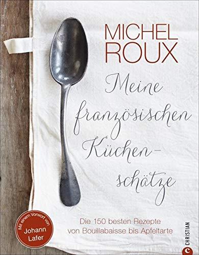 Französisch kochen: Die 150 besten Rezepte von Bouillabaisse bis Apfeltarte. Sternekoch Michel Roux bringt französische Küchenschätze auf den Tisch. Eine Hommage an die französisch-mediterrane Küche Französische Küche