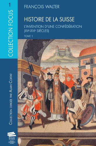 Histoire de la Suisse : Tome 1, L'Invention d'une confédération (XVe-XVIe siècles) par François Walter