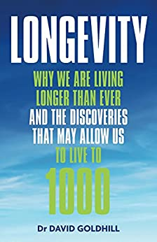 Longevity: Why we are living longer than ever and the discoveries that may allow us to live to 1000 by [Goldhill, David]