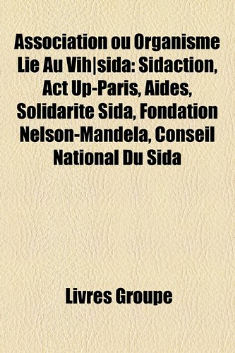 Association Ou Organisme Lie Au Vih-Sida: Sidaction, ACT Up-Paris, Aides, Solidarite Sida, Fondation Nelson-Mandela, Conseil National Du Sida