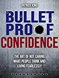Bulletproof Confidence:  The Art of Not Caring What People Think and Living Fearlessly