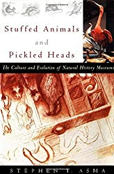 Stuffed Animals and Pickled Heads: The Culture and Evolution of Natural History Museums by Stephen T. Asma (2003-05-01)