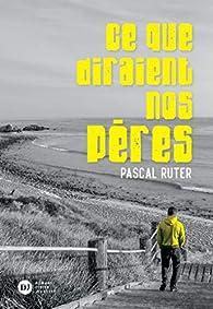 Ce que diraient nos pères par Pascal Ruter