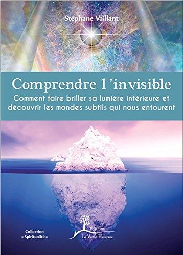 Comprendre l'invisible : Comment faire briller sa lumière intérieure et découvrir les mondes subtils qui nous entourent