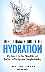 The Ultimate Guide to Hydration - Why Water is the True Elixir of Life and How You can Stay Hydrated Throughout the Day (English Edition)