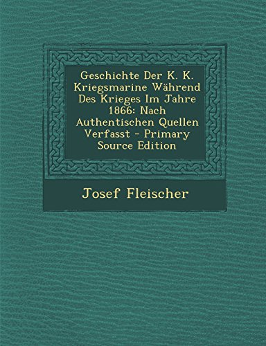 Geschichte Der K. K. Kriegsmarine Wahrend Des Krieges Im Jahre 1866: Nach Authentischen Quellen Verfasst - Primary Source Edition