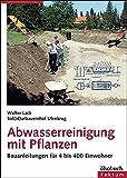 Abwasserreinigung mit Pflanzen: Bauanleitungen für 4 bis 400 Einwohner - Walter Lack