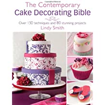 The Contemporary Cake Decorator's Bible: Over 150 Techniques and 80 Stunning Projects