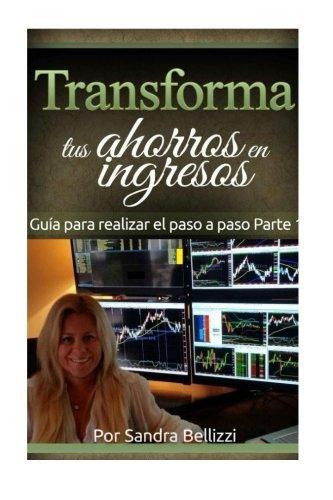 Transforma tus Ahorros en Ingresos: Gu?-a Pr??ctica para realizar el paso a paso (Volume 1) (Spanish Edition) by Ms Sandra R. Bellizzi (2015-05-15)