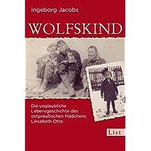 Wolfskind: Die unglaubliche Lebensgeschichte des ostpreußischen Mädchens Liesabeth Otto