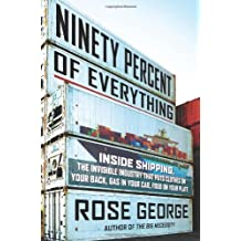 [ Ninety Percent of Everything: Inside Shipping, the Invisible Industry That Puts Clothes on Your Back, Gas in Your Car, and Food on Your Plate George, Rose ( Author ) ] { Hardcover } 2013