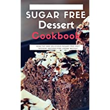 Sugar Free Dessert Cookbook: Healthy And Delicious Sugar Free Diet Dessert Recipes For Losing Weight (English Edition)