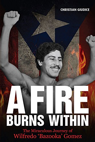 A Fire Burns Within: The Miraculous Journey of Wilfredo 'Bazooka' Gomez -