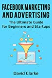 Facebook Marketing and Advertising: The Ultimate Guide for Beginners and Startups