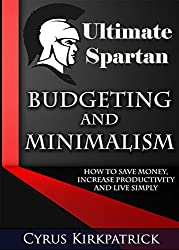 Ultimate Spartan Budgeting and Minimalism: How to Save Money, Increase Productivity and Live Simply (Cyrus Kirkpatrick Lifestyle Design Book 9) (English Edition)