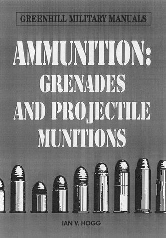Ammunition: Small Arms, Grenades and Projected Munitions (Greenhill Military Manuals) por Ian V. Hogg